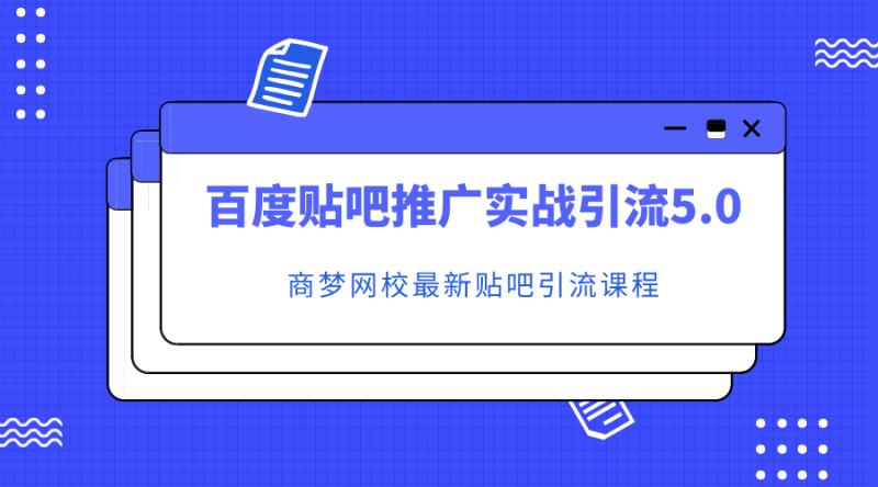 商梦网校:百度贴吧推广实战引流5.0课程