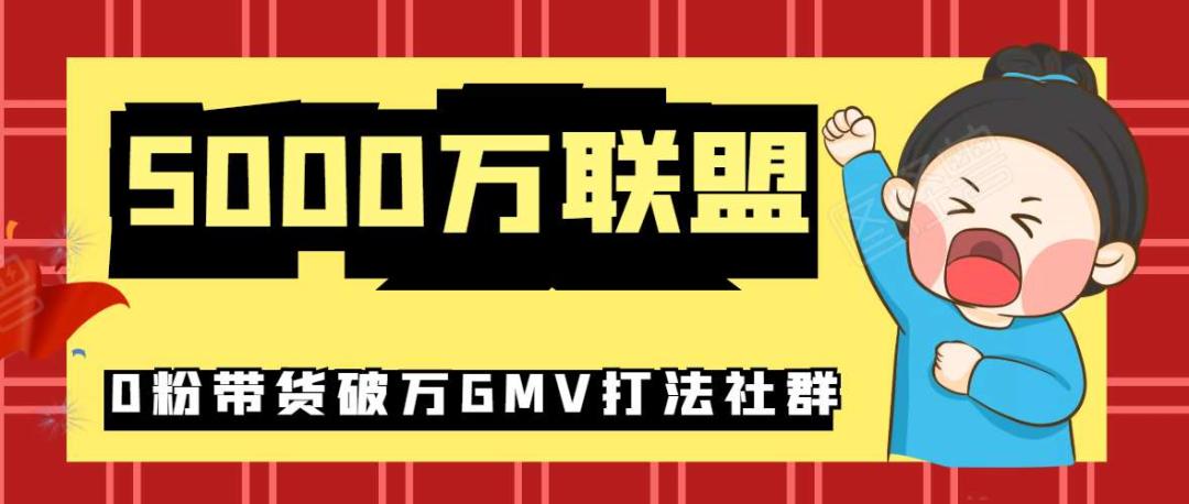 5000万联盟:0粉带货破万GMV打法社群